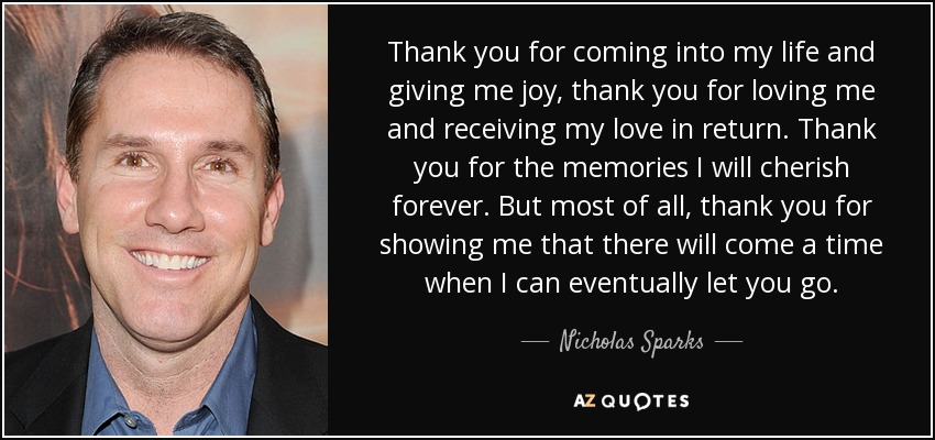 Thank you for coming into my life and giving me joy, thank you for loving me and receiving my love in return. Thank you for the memories I will cherish forever. But most of all, thank you for showing me that there will come a time when I can eventually let you go. - Nicholas Sparks
