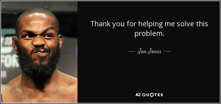 Thank you for helping me solve this problem. - Jon Jones