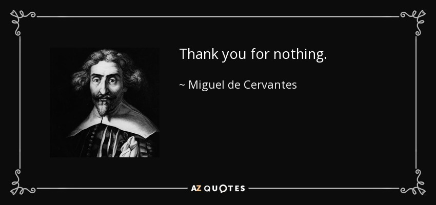 Thank you for nothing. - Miguel de Cervantes