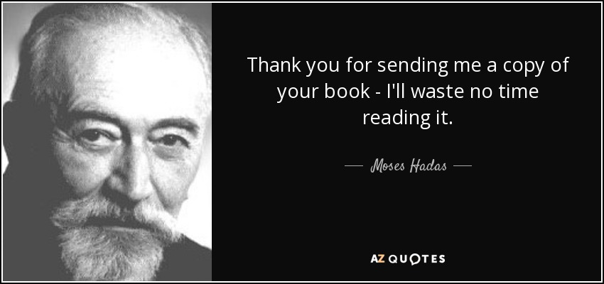 Thank you for sending me a copy of your book - I'll waste no time reading it. - Moses Hadas
