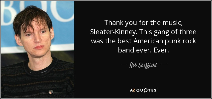 Thank you for the music, Sleater-Kinney. This gang of three was the best American punk rock band ever. Ever. - Rob Sheffield