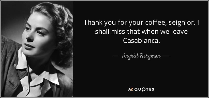 Thank you for your coffee, seignior. I shall miss that when we leave Casablanca. - Ingrid Bergman
