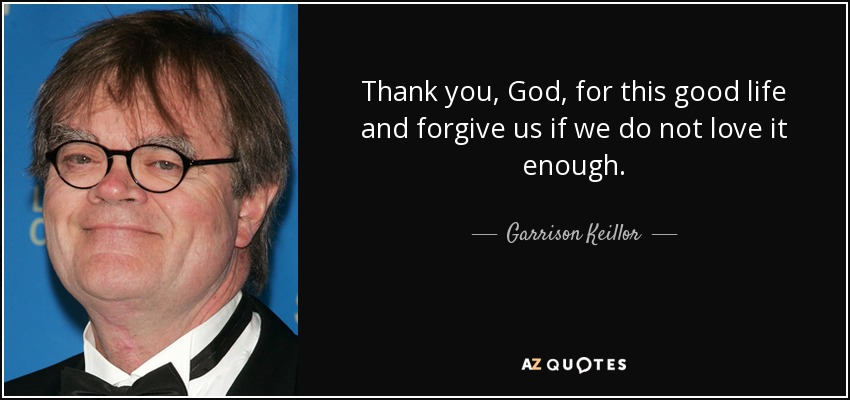 Thank you, God, for this good life and forgive us if we do not love it enough. - Garrison Keillor