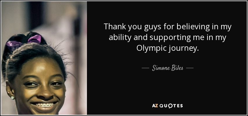 Thank you guys for believing in my ability and supporting me in my Olympic journey. - Simone Biles