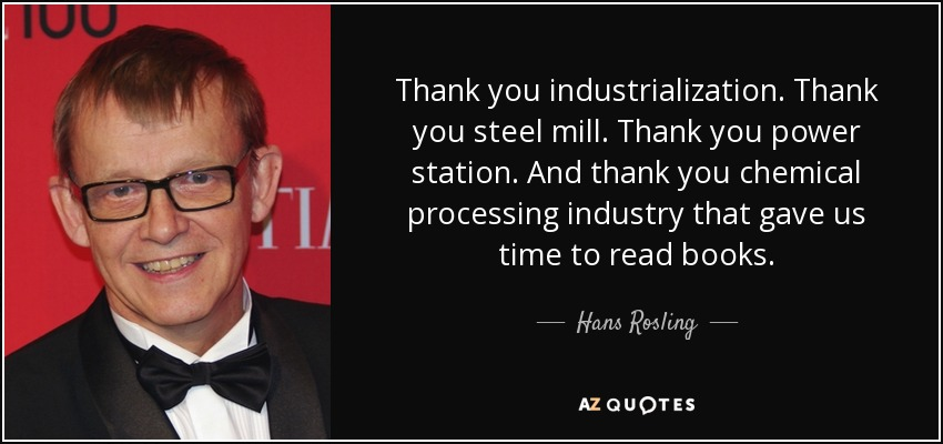 Thank you industrialization. Thank you steel mill. Thank you power station. And thank you chemical processing industry that gave us time to read books. - Hans Rosling