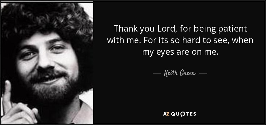 Thank you Lord, for being patient with me. For its so hard to see, when my eyes are on me. - Keith Green
