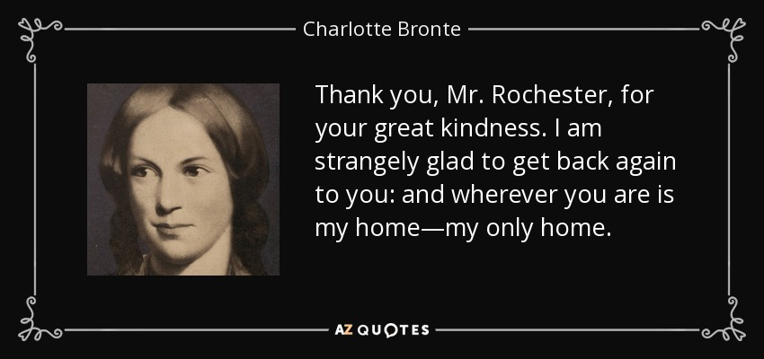 Thank you, Mr. Rochester, for your great kindness. I am strangely glad to get back again to you: and wherever you are is my home—my only home. - Charlotte Bronte