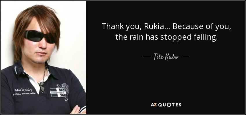 Thank you, Rukia... Because of you, the rain has stopped falling. - Tite Kubo