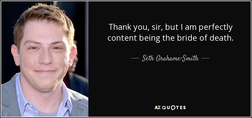 Thank you, sir, but I am perfectly content being the bride of death. - Seth Grahame-Smith
