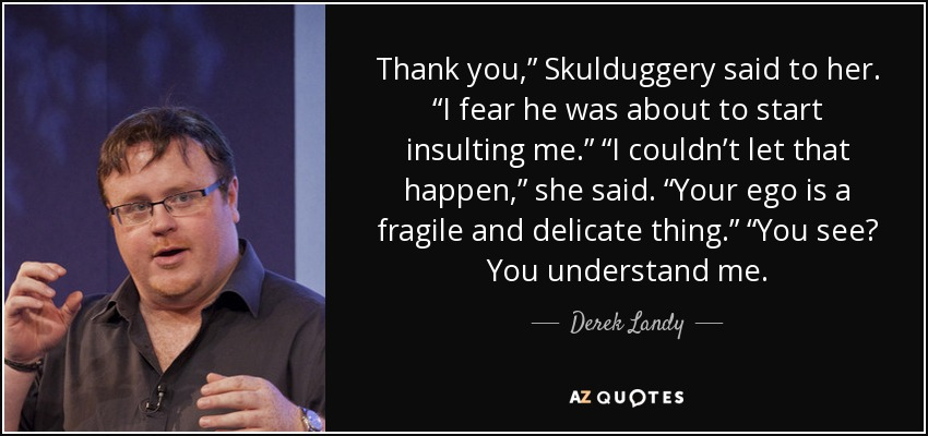 """Thank you,"""" Skulduggery said to her. """"I fear he was about to start insulting me."""" """"I couldn't let that happen,"""" she said. """"Your ego is a fragile and delicate thing."""" """"You see? You understand me. - Derek Landy"""
