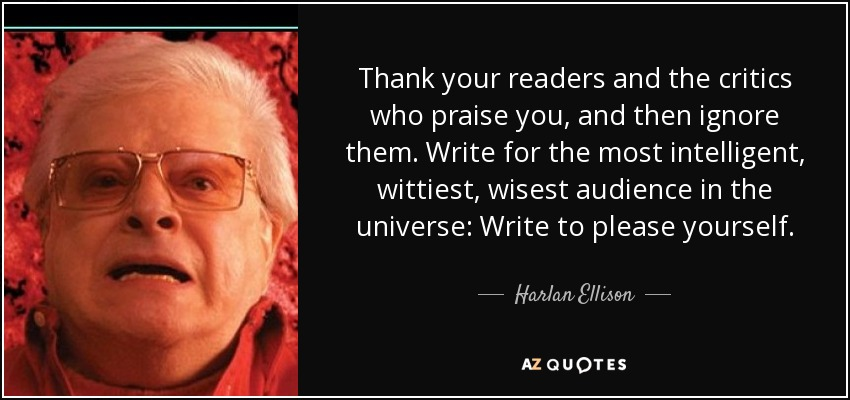 Thank your readers and the critics who praise you, and then ignore them. Write for the most intelligent, wittiest, wisest audience in the universe: Write to please yourself. - Harlan Ellison