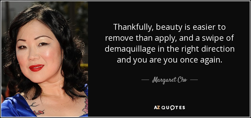 Thankfully, beauty is easier to remove than apply, and a swipe of demaquillage in the right direction and you are you once again. - Margaret Cho