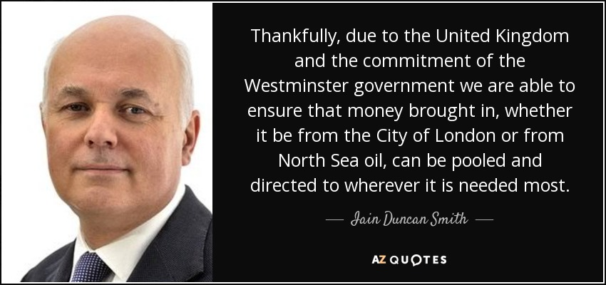 Thankfully, due to the United Kingdom and the commitment of the Westminster government we are able to ensure that money brought in, whether it be from the City of London or from North Sea oil, can be pooled and directed to wherever it is needed most. - Iain Duncan Smith