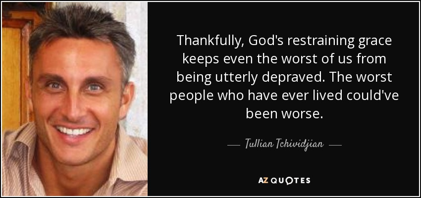 Thankfully, God's restraining grace keeps even the worst of us from being utterly depraved. The worst people who have ever lived could've been worse. - Tullian Tchividjian
