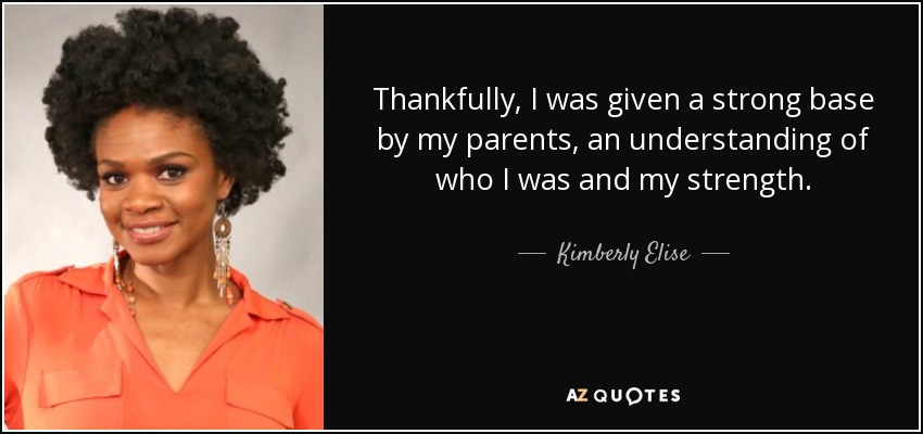 Thankfully, I was given a strong base by my parents, an understanding of who I was and my strength. - Kimberly Elise