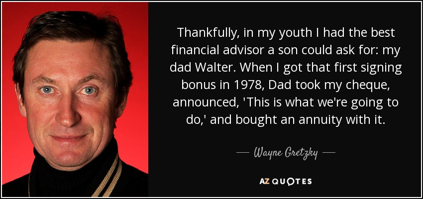 Thankfully, in my youth I had the best financial advisor a son could ask for: my dad Walter. When I got that first signing bonus in 1978, Dad took my cheque, announced, 'This is what we're going to do,' and bought an annuity with it. - Wayne Gretzky