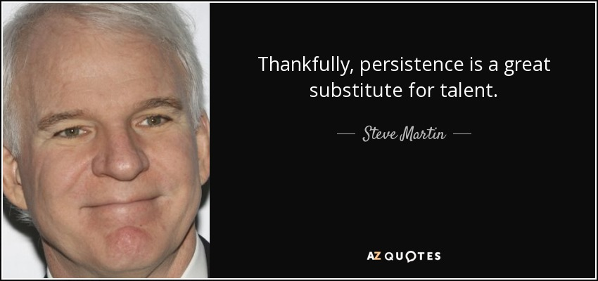 Thankfully, persistence is a great substitute for talent. - Steve Martin