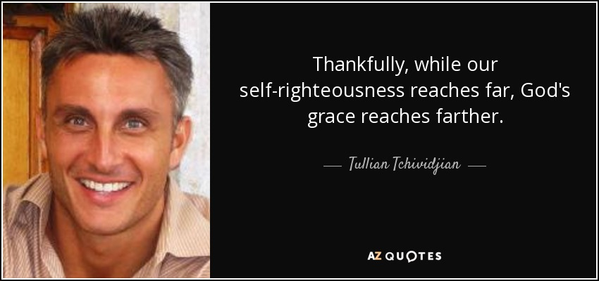 Thankfully, while our self-righteousness reaches far, God's grace reaches farther. - Tullian Tchividjian