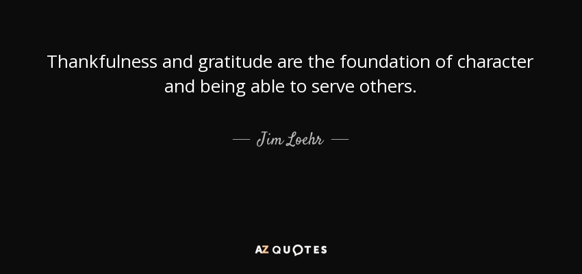 Thankfulness and gratitude are the foundation of character and being able to serve others. - Jim Loehr