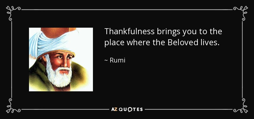 Thankfulness brings you to the place where the Beloved lives. - Rumi