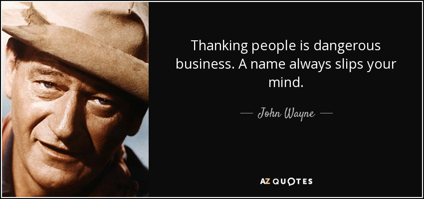 Thanking people is dangerous business. A name always slips your mind. - John Wayne