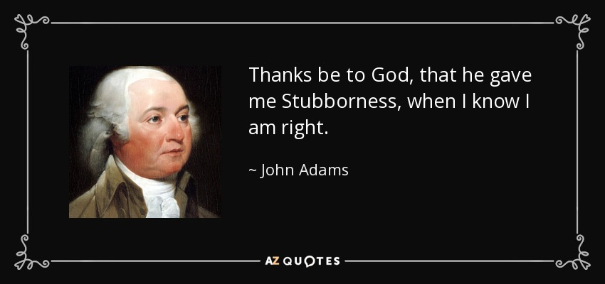 Thanks be to God, that he gave me Stubborness, when I know I am right. - John Adams