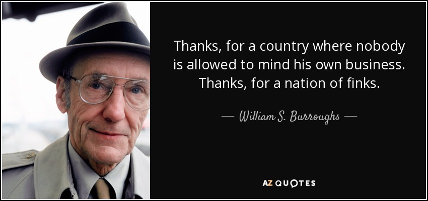 Thanks, for a country where nobody is allowed to mind his own business. Thanks, for a nation of finks. - William S. Burroughs