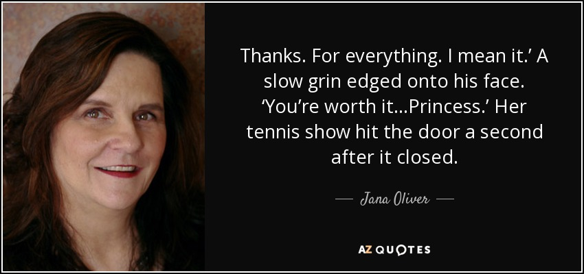Thanks. For everything. I mean it.' A slow grin edged onto his face. 'You're worth it…Princess.' Her tennis show hit the door a second after it closed. - Jana Oliver