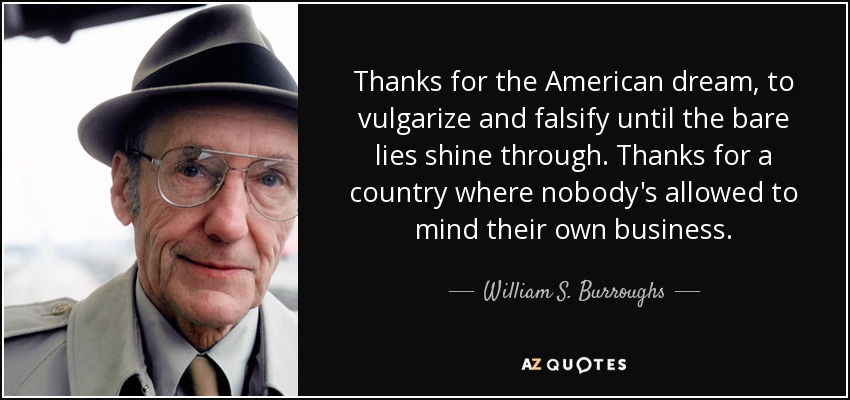 Thanks for the American dream, to vulgarize and falsify until the bare lies shine through. Thanks for a country where nobody's allowed to mind their own business. - William S. Burroughs