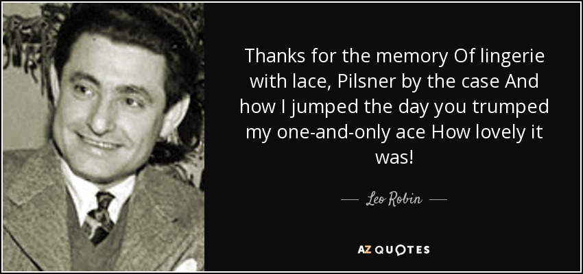 Thanks for the memory Of lingerie with lace, Pilsner by the case And how I jumped the day you trumped my one-and-only ace How lovely it was! - Leo Robin