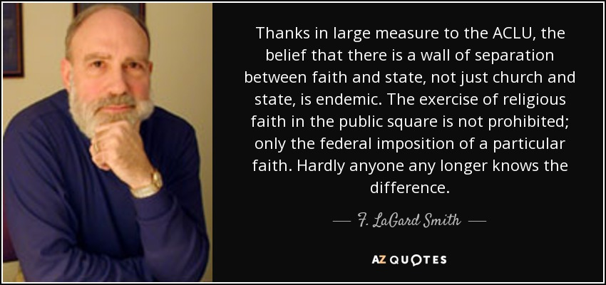 Thanks in large measure to the ACLU, the belief that there is a wall of separation between faith and state, not just church and state, is endemic. The exercise of religious faith in the public square is not prohibited; only the federal imposition of a particular faith. Hardly anyone any longer knows the difference. - F. LaGard Smith