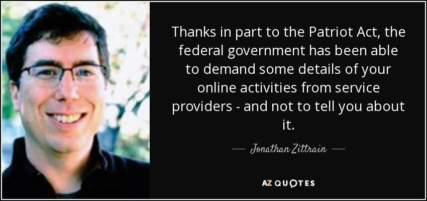 Thanks in part to the Patriot Act, the federal government has been able to demand some details of your online activities from service providers - and not to tell you about it. - Jonathan Zittrain