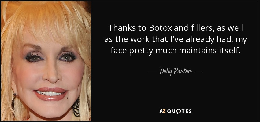 Thanks to Botox and fillers, as well as the work that I've already had, my face pretty much maintains itself. - Dolly Parton