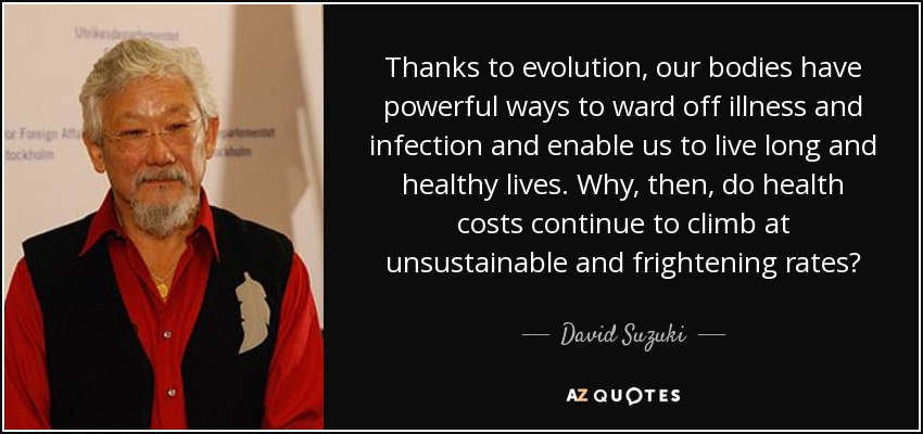 Thanks to evolution, our bodies have powerful ways to ward off illness and infection and enable us to live long and healthy lives. Why, then, do health costs continue to climb at unsustainable and frightening rates? - David Suzuki