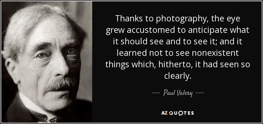 Thanks to photography, the eye grew accustomed to anticipate what it should see and to see it; and it learned not to see nonexistent things which, hitherto, it had seen so clearly. - Paul Valery