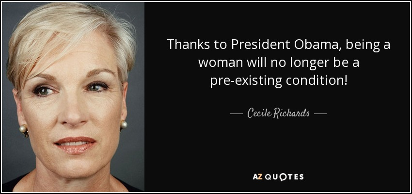 Thanks to President Obama, being a woman will no longer be a pre-existing condition! - Cecile Richards