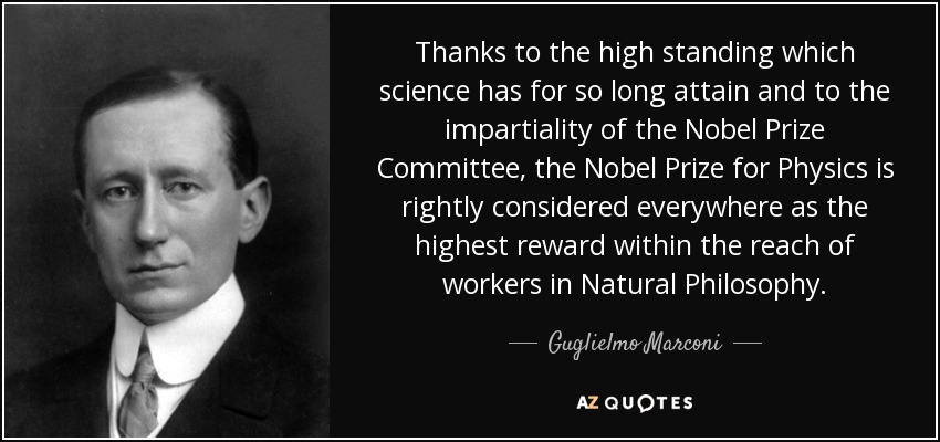 Thanks to the high standing which science has for so long attain and to the impartiality of the Nobel Prize Committee, the Nobel Prize for Physics is rightly considered everywhere as the highest reward within the reach of workers in Natural Philosophy. - Guglielmo Marconi
