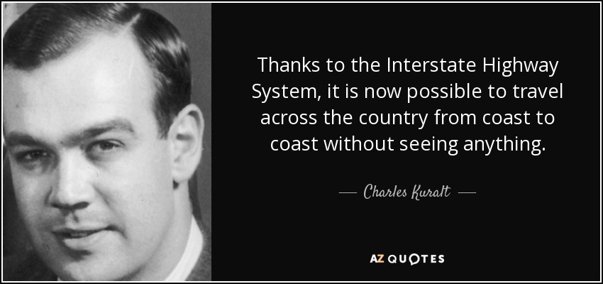 Thanks to the Interstate Highway System, it is now possible to travel across the country from coast to coast without seeing anything. - Charles Kuralt
