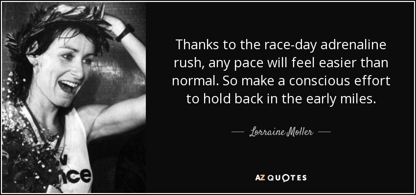 Thanks to the race-day adrenaline rush, any pace will feel easier than normal. So make a conscious effort to hold back in the early miles. - Lorraine Moller