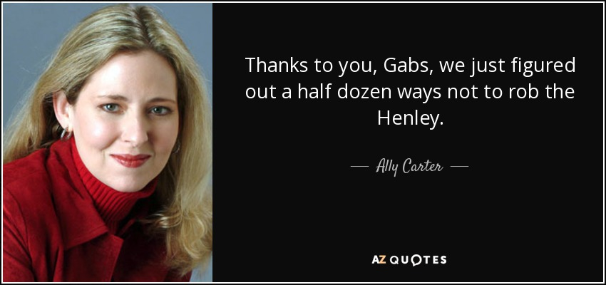 Thanks to you, Gabs, we just figured out a half dozen ways not to rob the Henley. - Ally Carter
