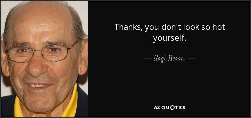 Thanks, you don't look so hot yourself. - Yogi Berra