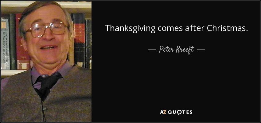 Thanksgiving comes after Christmas. - Peter Kreeft