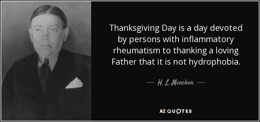 Thanksgiving Day is a day devoted by persons with inflammatory rheumatism to thanking a loving Father that it is not hydrophobia. - H. L. Mencken