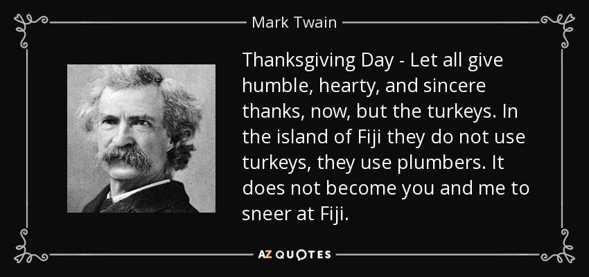 Thanksgiving Day - Let all give humble, hearty, and sincere thanks, now, but the turkeys. In the island of Fiji they do not use turkeys, they use plumbers. It does not become you and me to sneer at Fiji. - Mark Twain