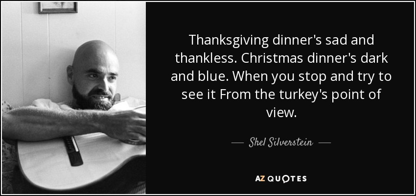 Friends Quotes From Shel Silverstein: Shel Silverstein Quote: Thanksgiving Dinner's Sad And
