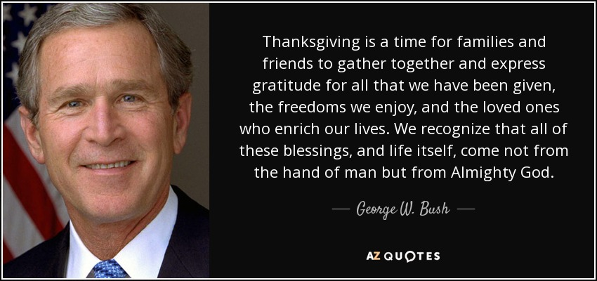 Thanksgiving is a time for families and friends to gather together and express gratitude for all that we have been given, the freedoms we enjoy, and the loved ones who enrich our lives. We recognize that all of these blessings, and life itself, come not from the hand of man but from Almighty God. - George W. Bush