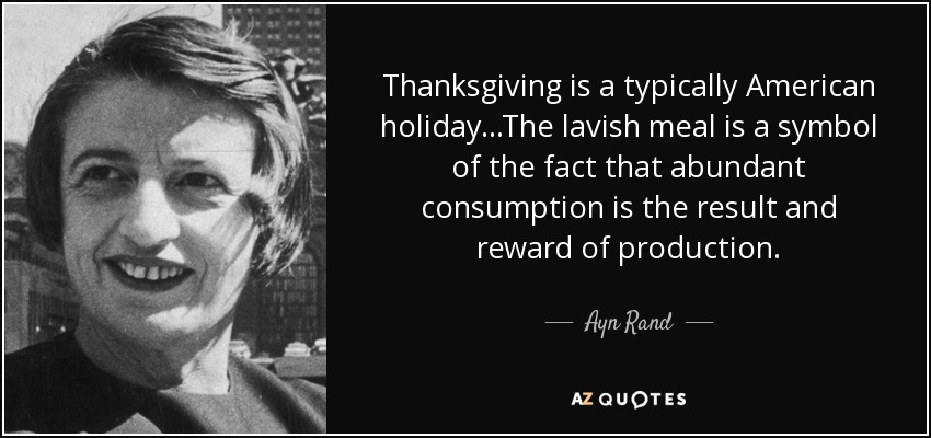 Thanksgiving is a typically American holiday...The lavish meal is a symbol of the fact that abundant consumption is the result and reward of production. - Ayn Rand