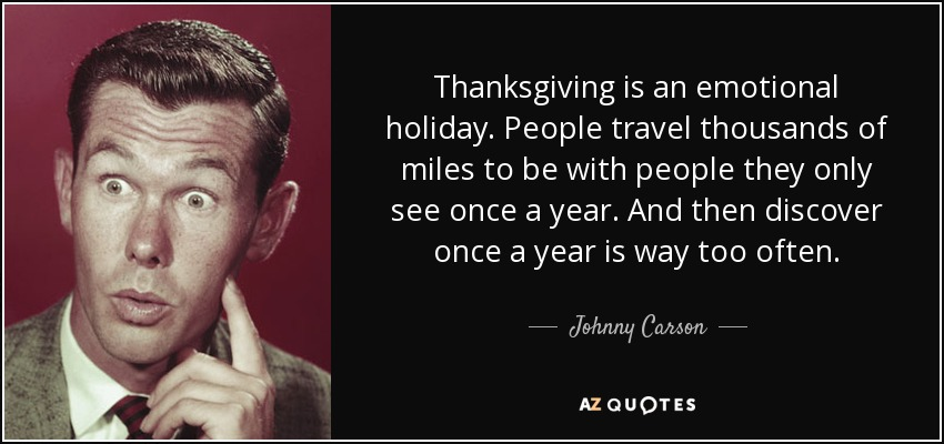 Thanksgiving is an emotional holiday. People travel thousands of miles to be with people they only see once a year. And then discover once a year is way too often. - Johnny Carson