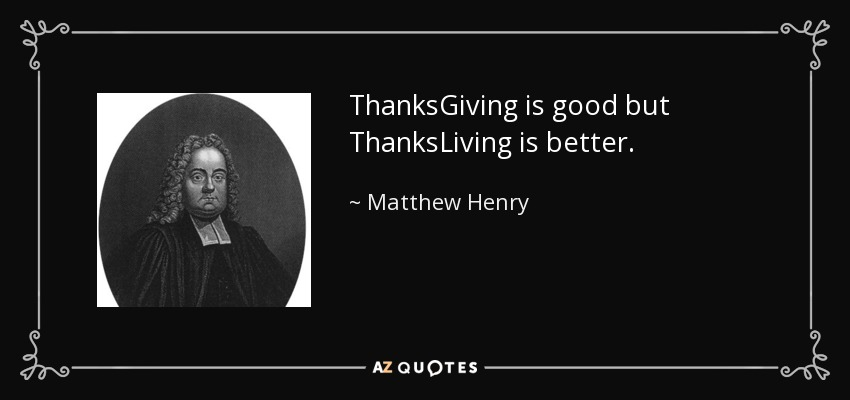 ThanksGiving is good but ThanksLiving is better. - Matthew Henry