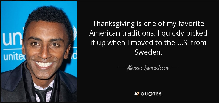 Thanksgiving is one of my favorite American traditions. I quickly picked it up when I moved to the U.S. from Sweden. - Marcus Samuelsson